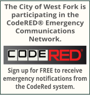 The City of West Fork is participating in the CodeRED� Emergency Communications Network. Sign up for FREE to receive emergency notifications from the CodeRed system.